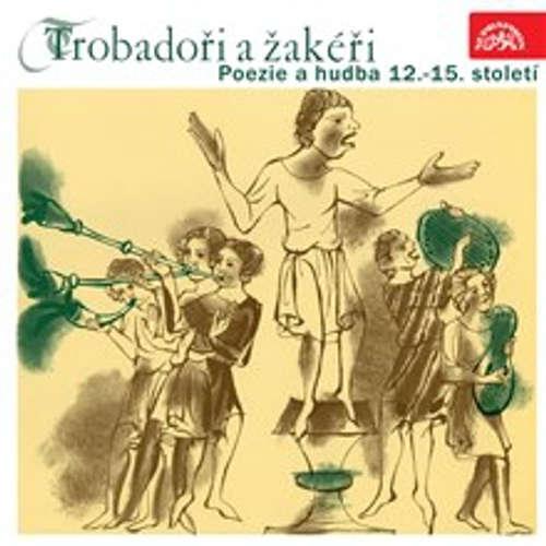 Trobadoři a žakéři. Poezie a hudba 12.-15. století