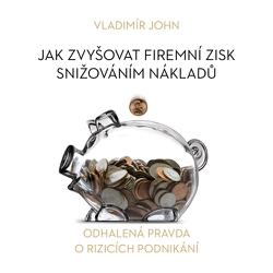 Jak zvyšovat firemní zisk snižováním nákladů - Vladimír John (Audiokniha)