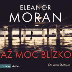 Audiokniha Až moc blízko - Eleanor Moran - Jana Štvrtecká