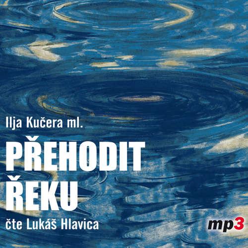 Audiokniha Přehodit řeku - Ilja Kučera ml. - Lukáš Hlavica