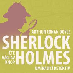 Poslední poklona Sherlocka Holmese 5 - Umírající detektiv - Arthur Conan Doyle (Audiokniha)