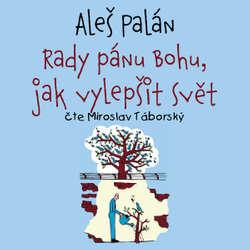 Audiokniha Rady pánu Bohu, jak vylepšit svět - Aleš Palán - Miroslav Táborský