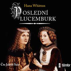 Audiokniha Poslední Lucemburk - Hana Whitton - Jakub Saic
