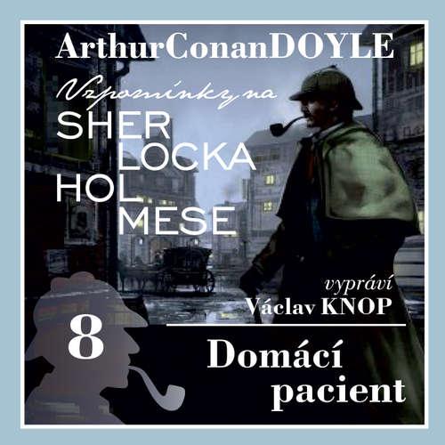 Audiokniha Vzpomínky na Sherlocka Holmese 8 - Domácí pacient - Arthur Conan Doyle - Václav Knop