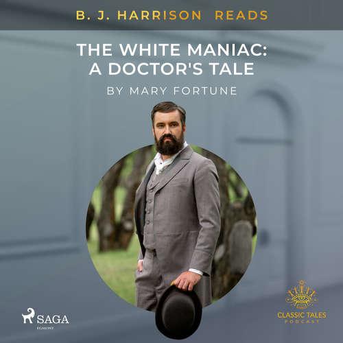 Audiobook B. J. Harrison Reads The White Maniac: A Doctor's Tale (EN) - Mary Fortune - B. J. Harrison