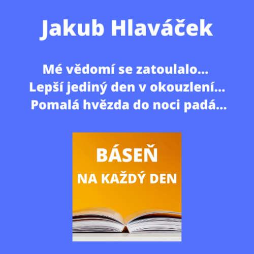 Jakub Hlaváček - Mé vědomí se zatoulalo... + Lepší jediný den v okouzlení... + Pomalá hvězda do noci padá...