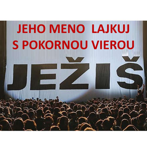 JEŽIŠ: JEHO MENO  LAJKUJ  S POKORNOU VIEROU