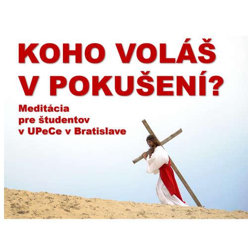 KOHO VOLÁŠ  V POKUŠENÍ?  Meditácia v UPeCe Bratislava