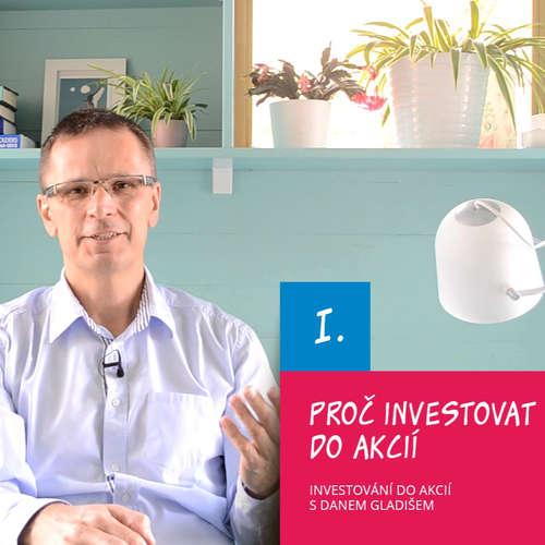 I. Proč investovat do akcií / Investování do akcií s Danem Gladišem