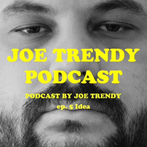 Joe Trendy podcast ep. 5 - Idea