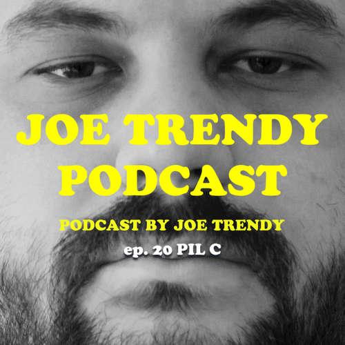 Joe Trendy podcast ep 20. - PIL C
